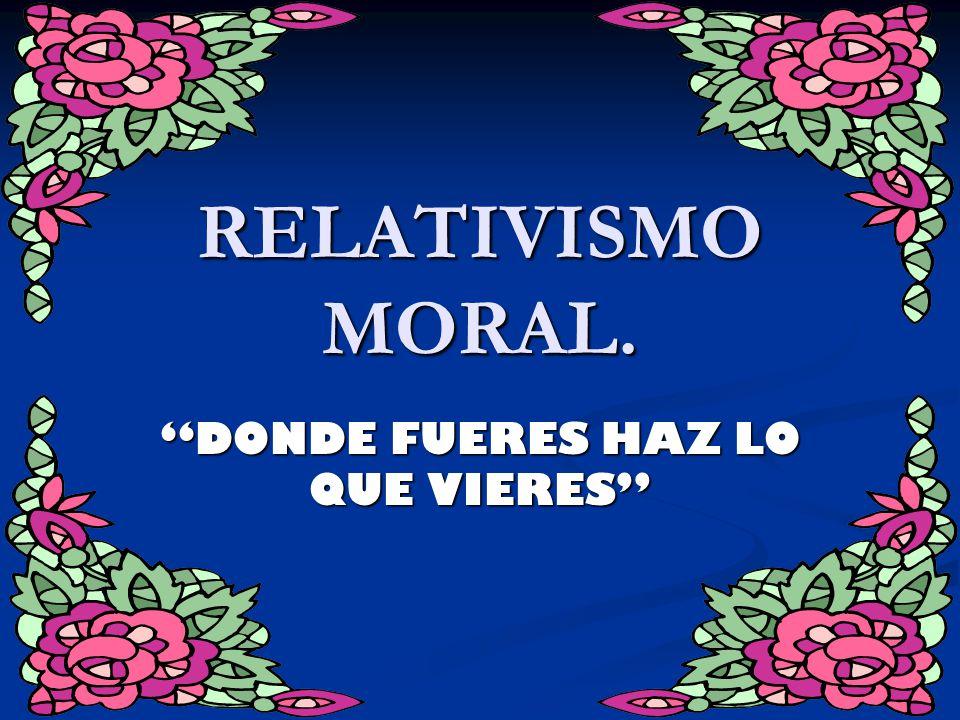 RELATIVISMO MORAL. DONDE FUERES HAZ LO QUE VIERES