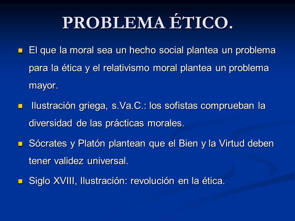 PROBLEMA ÉTICO. El que la moral sea un hecho social plantea un problema para la ética y el relativismo moral plantea un problema mayor. El que la mora