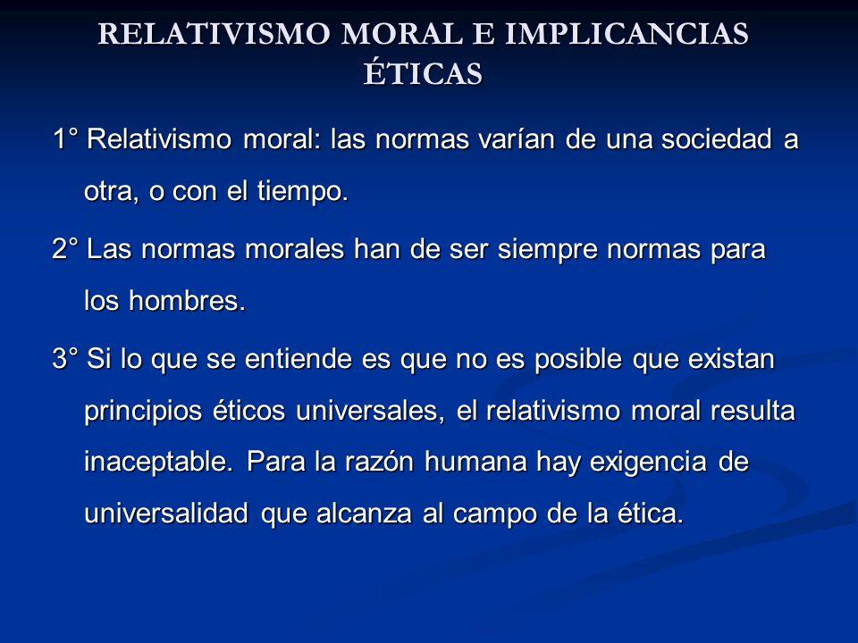 RELATIVISMO MORAL E IMPLICANCIAS ÉTICAS 1° Relativismo moral: las normas varían de una sociedad a otra, o con el tiempo. 2° Las normas morales han de