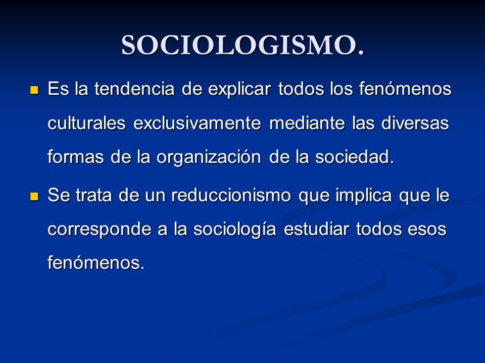 SOCIOLOGISMO. Es la tendencia de explicar todos los fenómenos culturales exclusivamente mediante las diversas formas de la organización de la sociedad