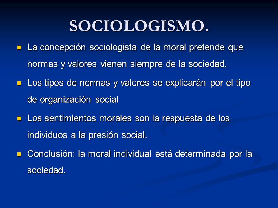 SOCIOLOGISMO. La concepción sociologista de la moral pretende que normas y valores vienen siempre de la sociedad. La concepción sociologista de la mor