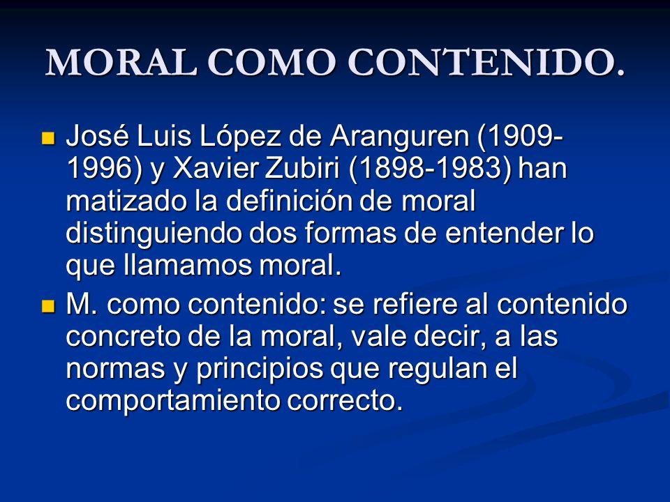MORAL COMO CONTENIDO. José Luis López de Aranguren (1909- 1996) y Xavier Zubiri (1898-1983) han matizado la definición de moral distinguiendo dos form