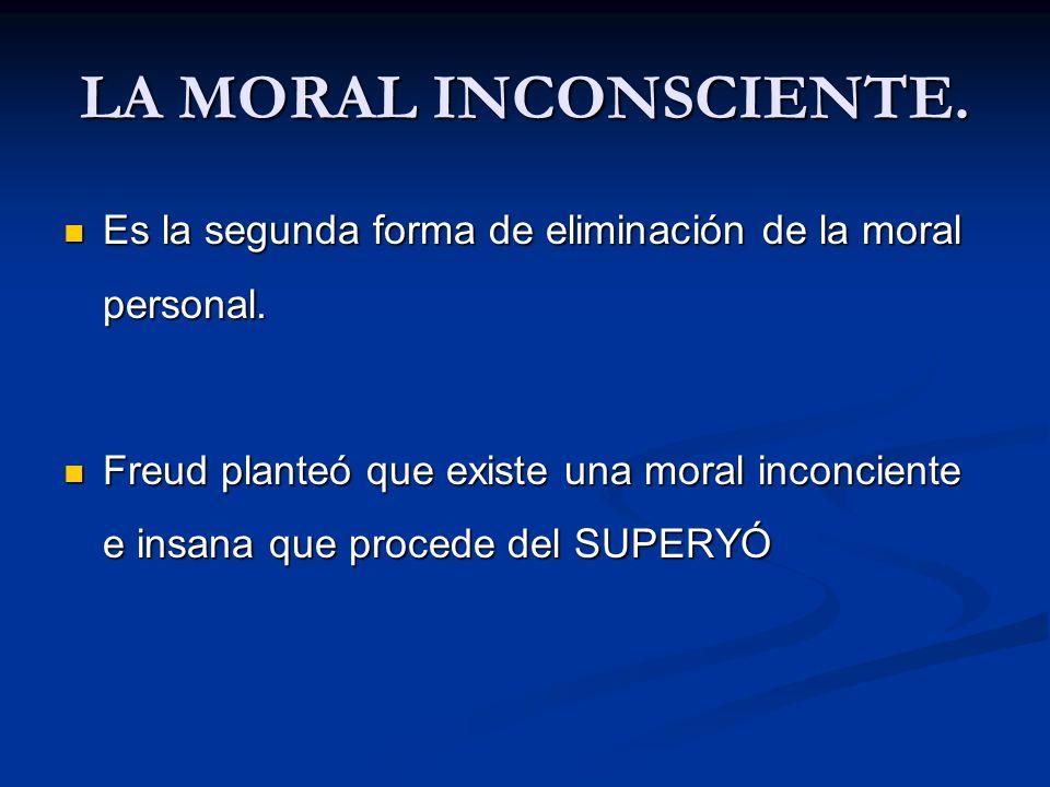 LA MORAL INCONSCIENTE. Es la segunda forma de eliminación de la moral personal. Es la segunda forma de eliminación de la moral personal. Freud planteó