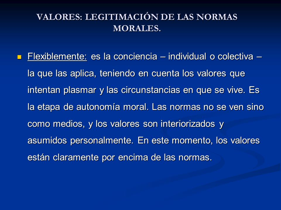 VALORES: LEGITIMACIÓN DE LAS NORMAS MORALES. Flexiblemente: es la conciencia – individual o colectiva – la que las aplica, teniendo en cuenta los valo