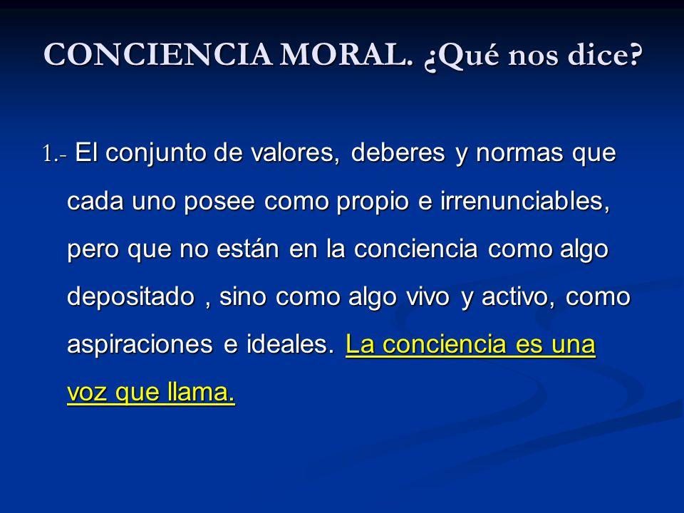 CONCIENCIA MORAL. ¿Qué nos dice? 1.- El conjunto de valores, deberes y normas que cada uno posee como propio e irrenunciables, pero que no están en la