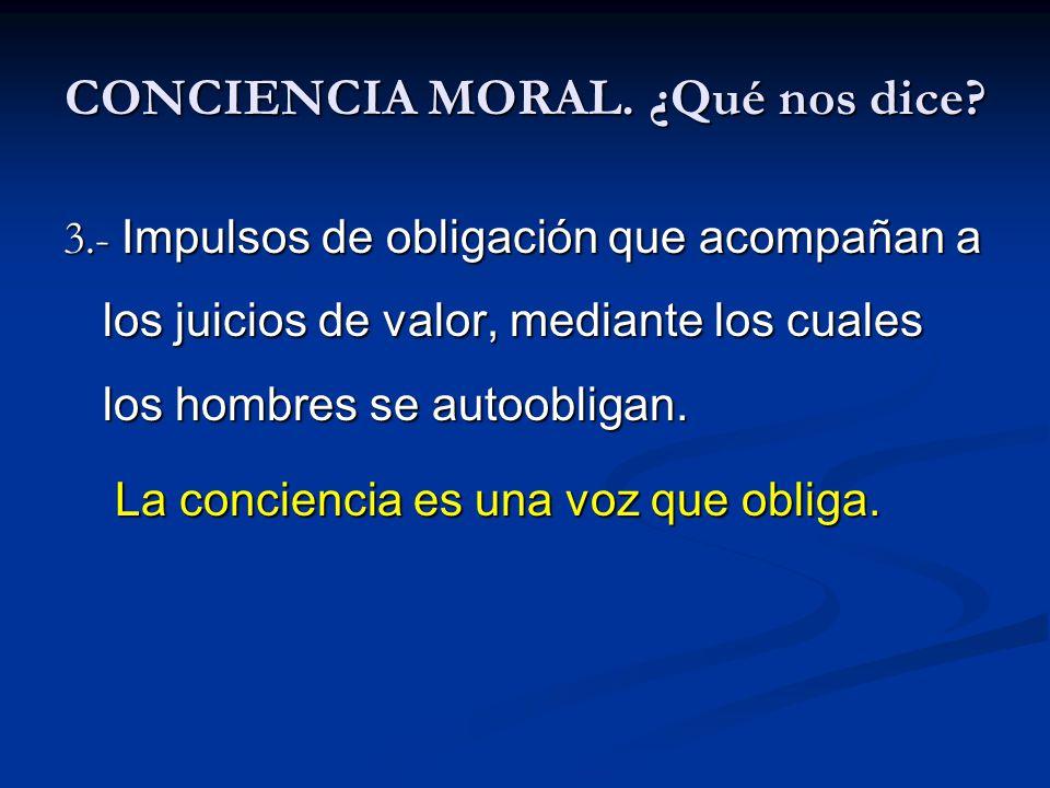CONCIENCIA MORAL. ¿Qué nos dice? 3.- Impulsos de obligación que acompañan a los juicios de valor, mediante los cuales los hombres se autoobligan. La c