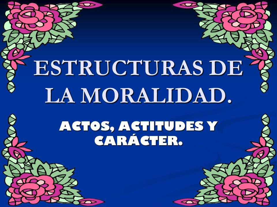 ESTRUCTURAS DE LA MORALIDAD. ACTOS, ACTITUDES Y CARÁCTER.
