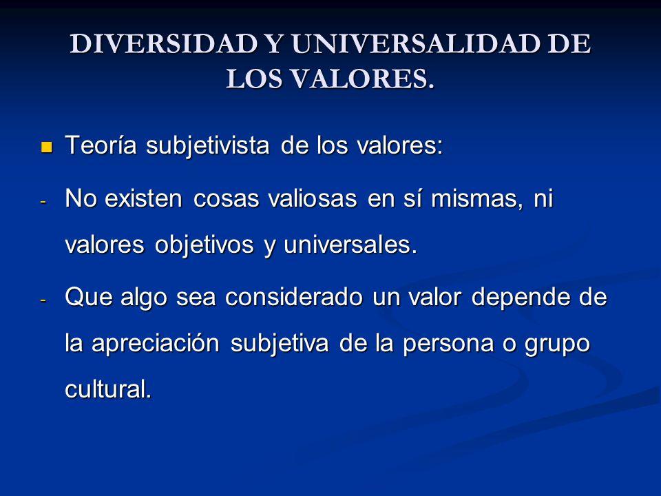 DIVERSIDAD Y UNIVERSALIDAD DE LOS VALORES. Teoría subjetivista de los valores: Teoría subjetivista de los valores: - No existen cosas valiosas en sí m