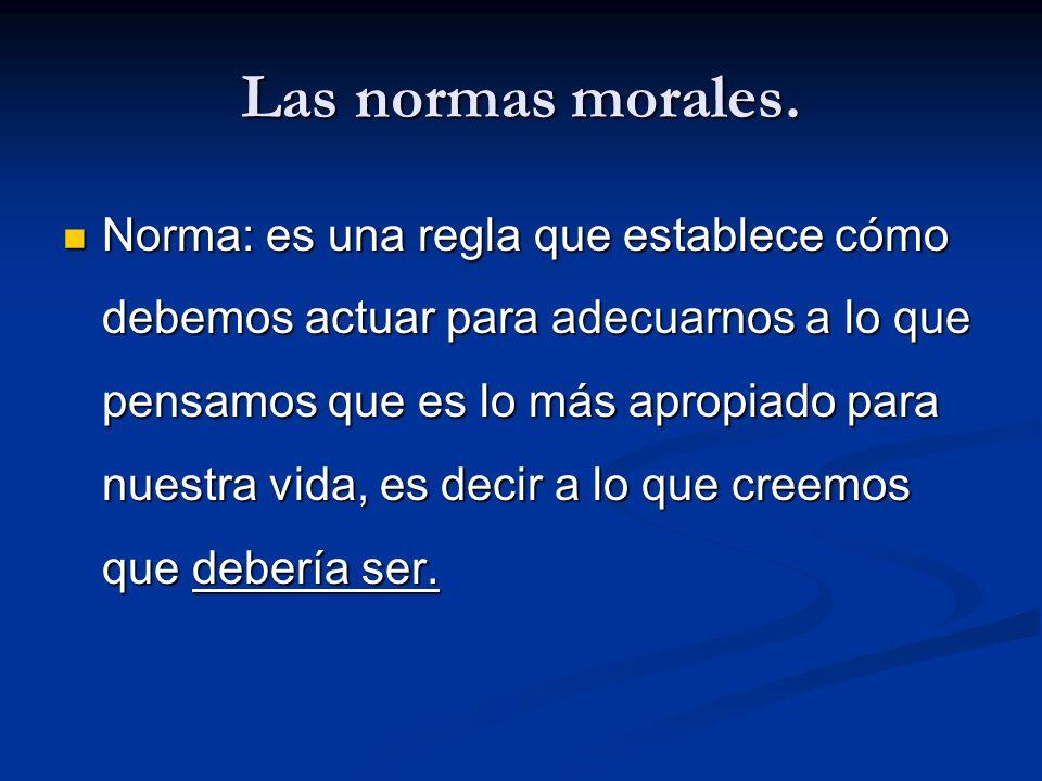 Las normas morales. Norma: es una regla que establece cómo debemos actuar para adecuarnos a lo que pensamos que es lo más apropiado para nuestra vida,