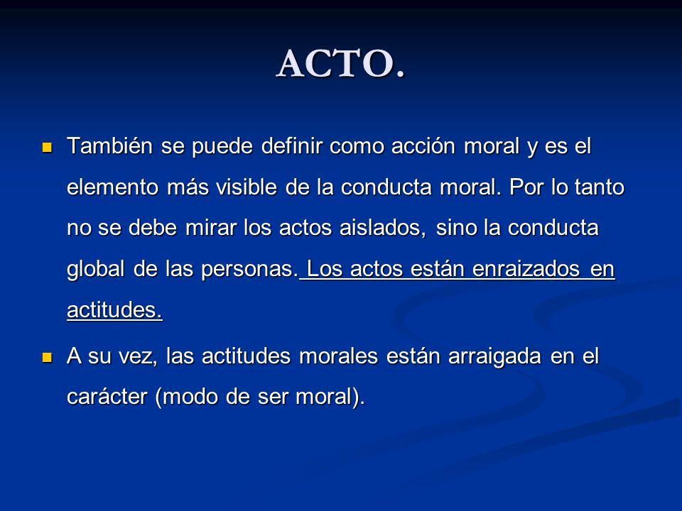 ACTO. También se puede definir como acción moral y es el elemento más visible de la conducta moral. Por lo tanto no se debe mirar los actos aislados,