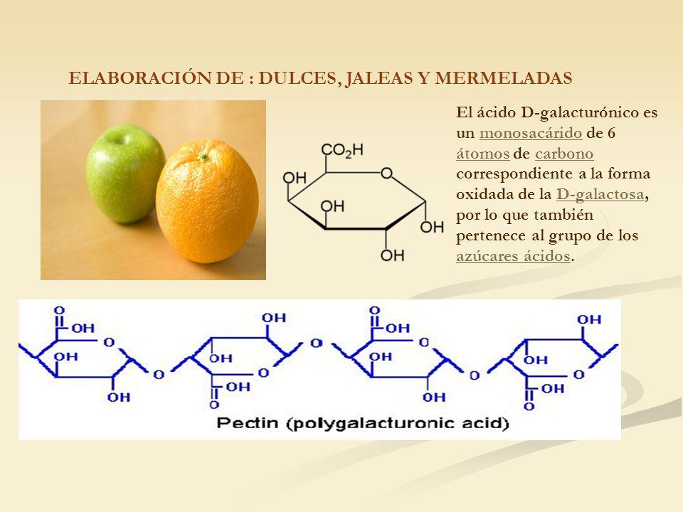 ELABORACIÓN DE : DULCES, JALEAS Y MERMELADAS El ácido D-galacturónico es un monosacárido de 6 átomos de carbono correspondiente a la forma oxidada de la D-galactosa, por lo que también pertenece al grupo de los azúcares ácidos.monosacárido átomoscarbonoD-galactosa azúcares ácidos