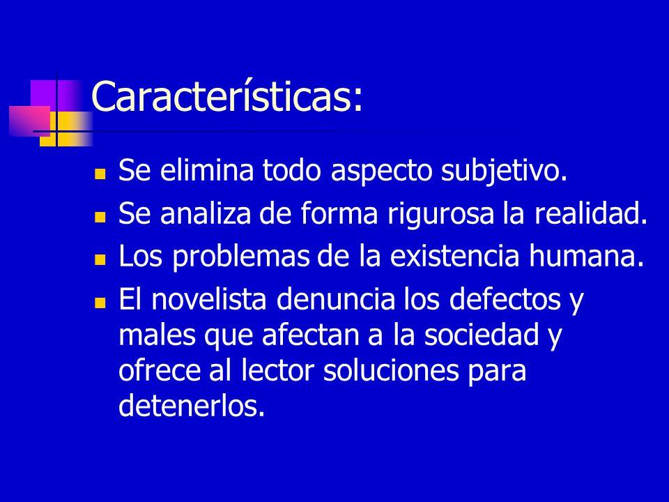 Características: Se elimina todo aspecto subjetivo. Se analiza de forma rigurosa la realidad. Los problemas de la existencia humana. El novelista denu