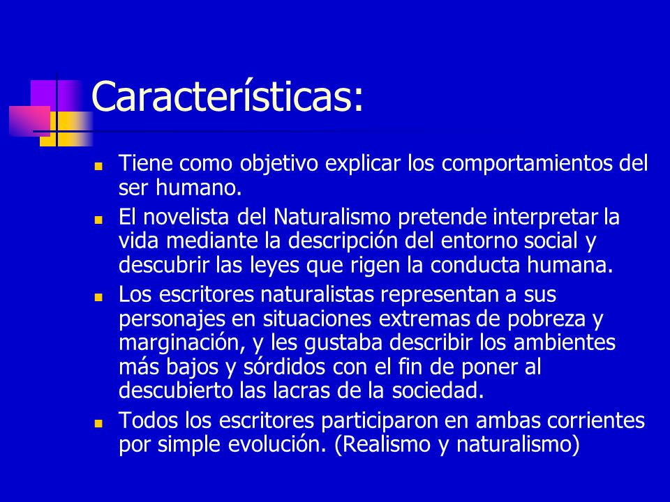 Características: Tiene como objetivo explicar los comportamientos del ser humano. El novelista del Naturalismo pretende interpretar la vida mediante l