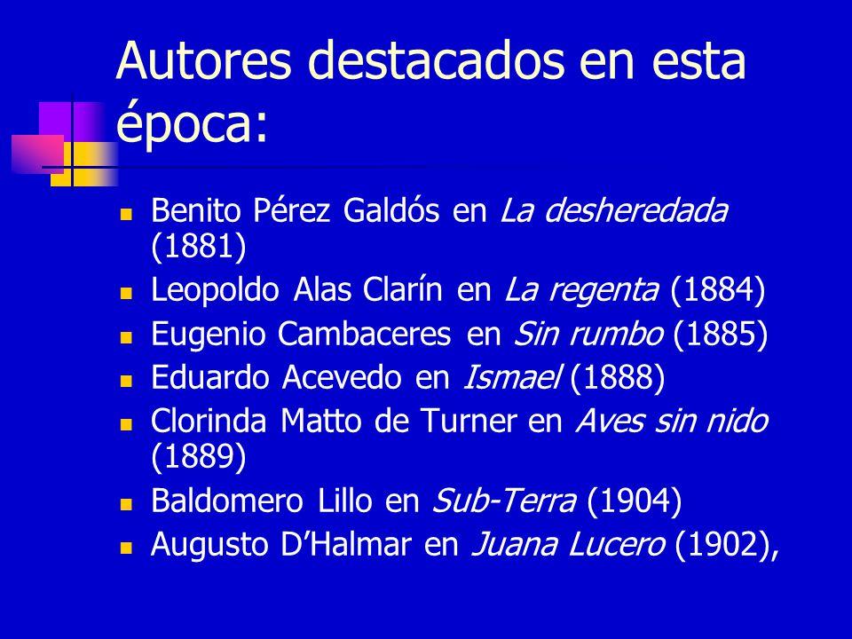 Autores destacados en esta época: Benito Pérez Galdós en La desheredada (1881) Leopoldo Alas Clarín en La regenta (1884) Eugenio Cambaceres en Sin rum
