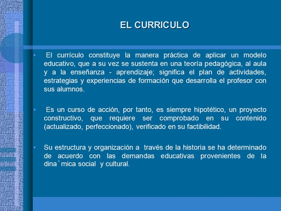 EL CURRICULO El currículo constituye la manera práctica de aplicar un modelo educativo, que a su vez se sustenta en una teoría pedagógica, al aula y a