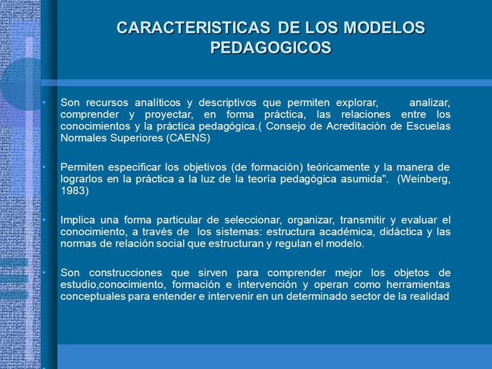 COMPONENTES DE LOS MODELOS PEDAGOGICOS Son componentes esenciales: Las metas; propósitos La relación maestro - alumno; Los contenidos; El método; y Los procesos de desarrollo humano y social en los que se inscribe.