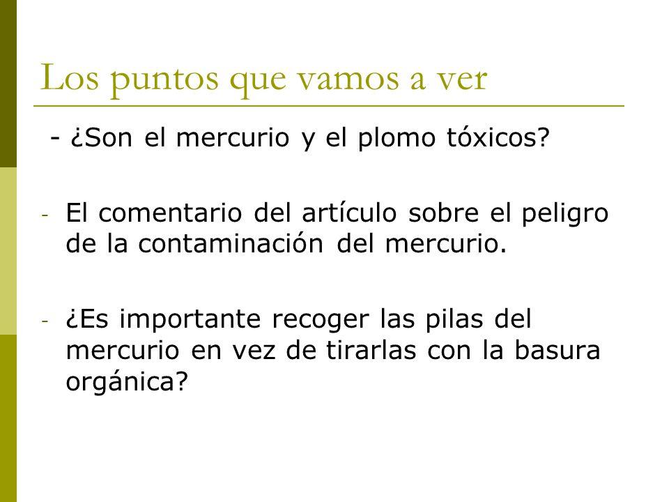 Los puntos que vamos a ver - ¿Son el mercurio y el plomo tóxicos? - El comentario del artículo sobre el peligro de la contaminación del mercurio. - ¿E