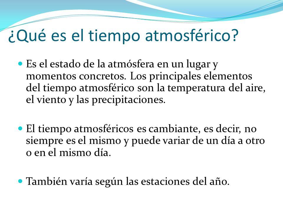 ¿Qué es el tiempo atmosférico? Es el estado de la atmósfera en un lugar y momentos concretos. Los principales elementos del tiempo atmosférico son la