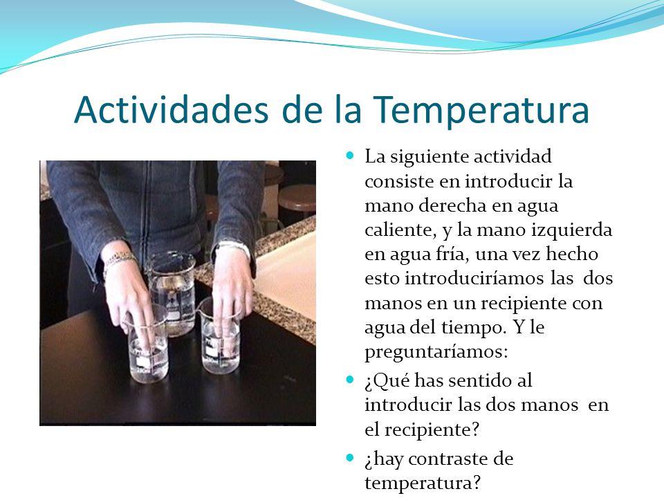 Actividades de la Temperatura La siguiente actividad consiste en introducir la mano derecha en agua caliente, y la mano izquierda en agua fría, una ve