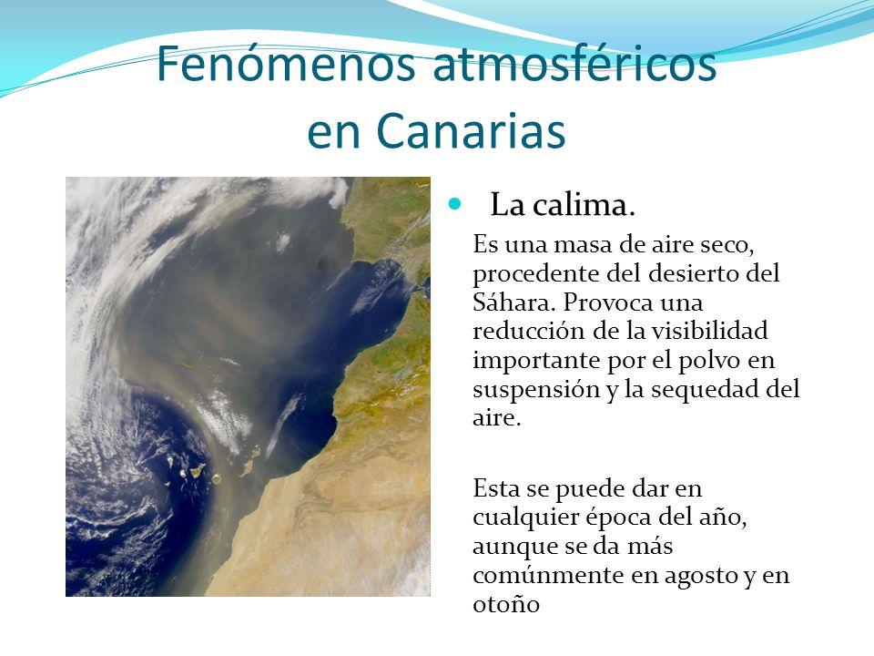 Fenómenos atmosféricos en Canarias La calima. Es una masa de aire seco, procedente del desierto del Sáhara. Provoca una reducción de la visibilidad im