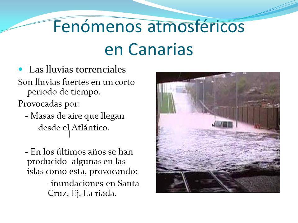 Fenómenos atmosféricos en Canarias Las lluvias torrenciales Son lluvias fuertes en un corto periodo de tiempo. Provocadas por: - Masas de aire que lle