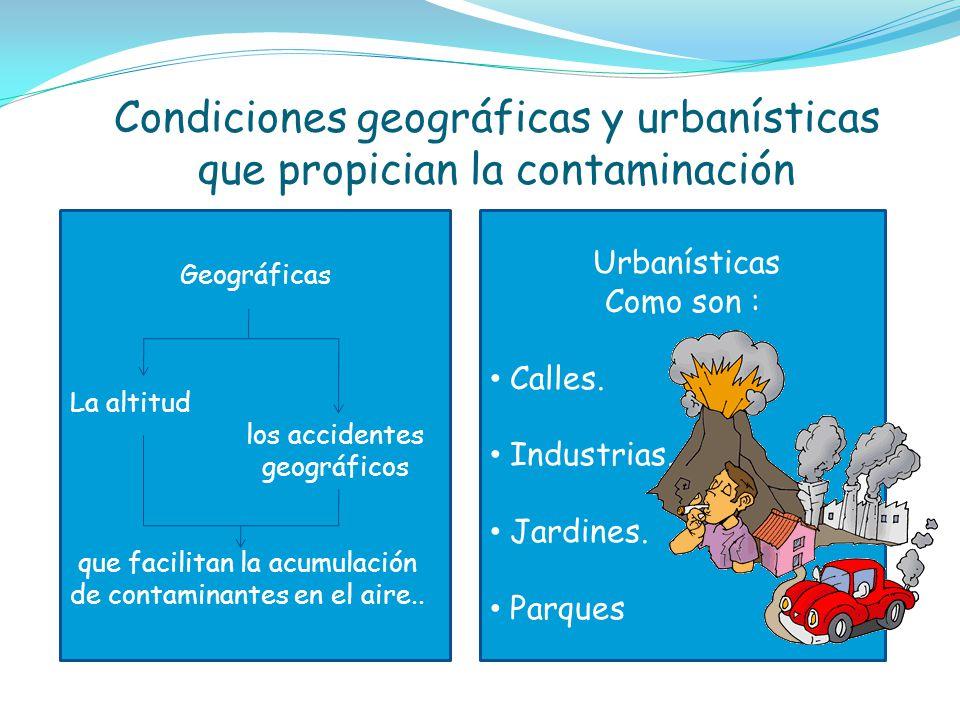 Condiciones geográficas y urbanísticas que propician la contaminación Geográficas La altitud los accidentes geográficos que facilitan la acumulación d