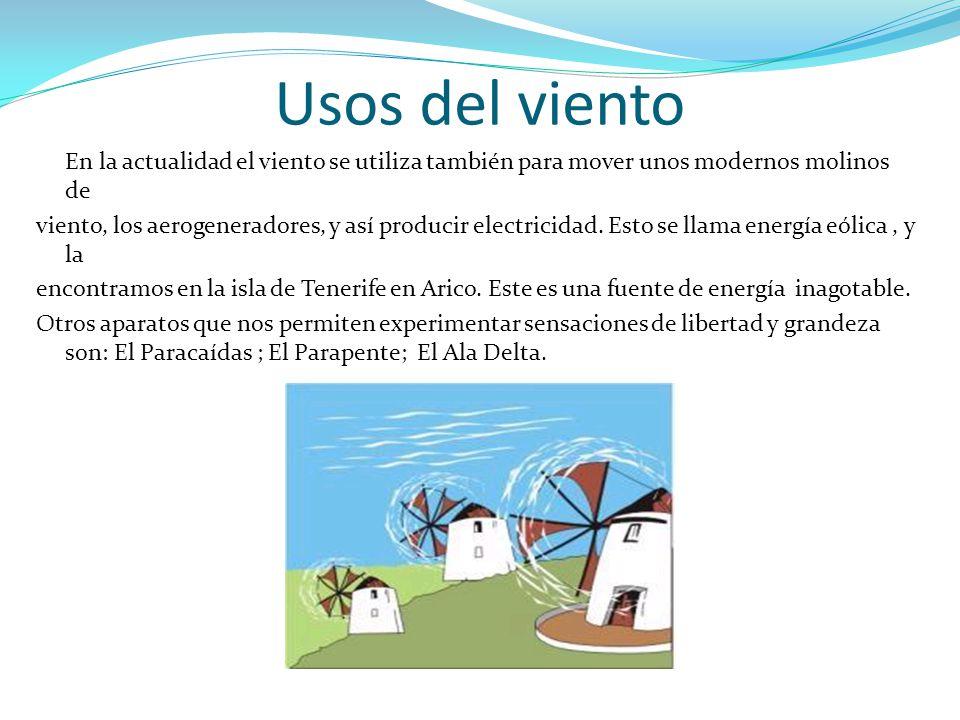 Usos del viento En la actualidad el viento se utiliza también para mover unos modernos molinos de viento, los aerogeneradores, y así producir electric