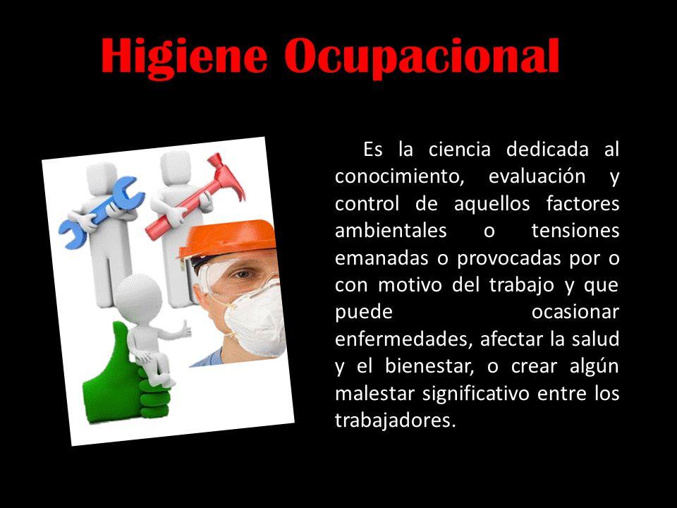 Higiene Ocupacional Es la ciencia dedicada al conocimiento, evaluación y control de aquellos factores ambientales o tensiones emanadas o provocadas po