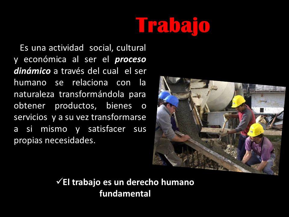 Trabajo Es una actividad social, cultural y económica al ser el proceso dinámico a través del cual el ser humano se relaciona con la naturaleza transf