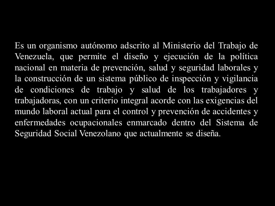 Es un organismo autónomo adscrito al Ministerio del Trabajo de Venezuela, que permite el diseño y ejecución de la política nacional en materia de prev