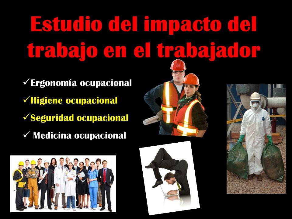 Estudio del impacto del trabajo en el trabajador Ergonomía ocupacional Higiene ocupacional Seguridad ocupacional Medicina ocupacional