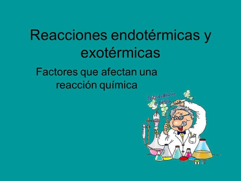 Reacciones endotérmicas y exotérmicas Factores que afectan una reacción química
