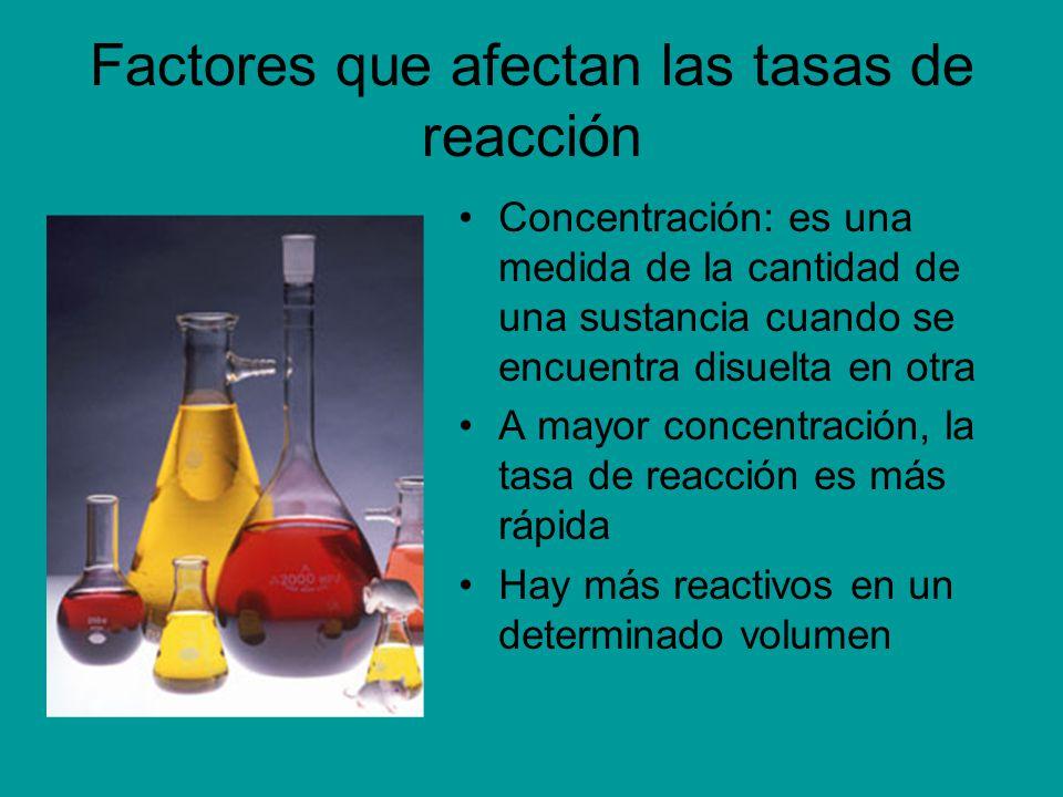 Factores que afectan las tasas de reacción Concentración: es una medida de la cantidad de una sustancia cuando se encuentra disuelta en otra A mayor c