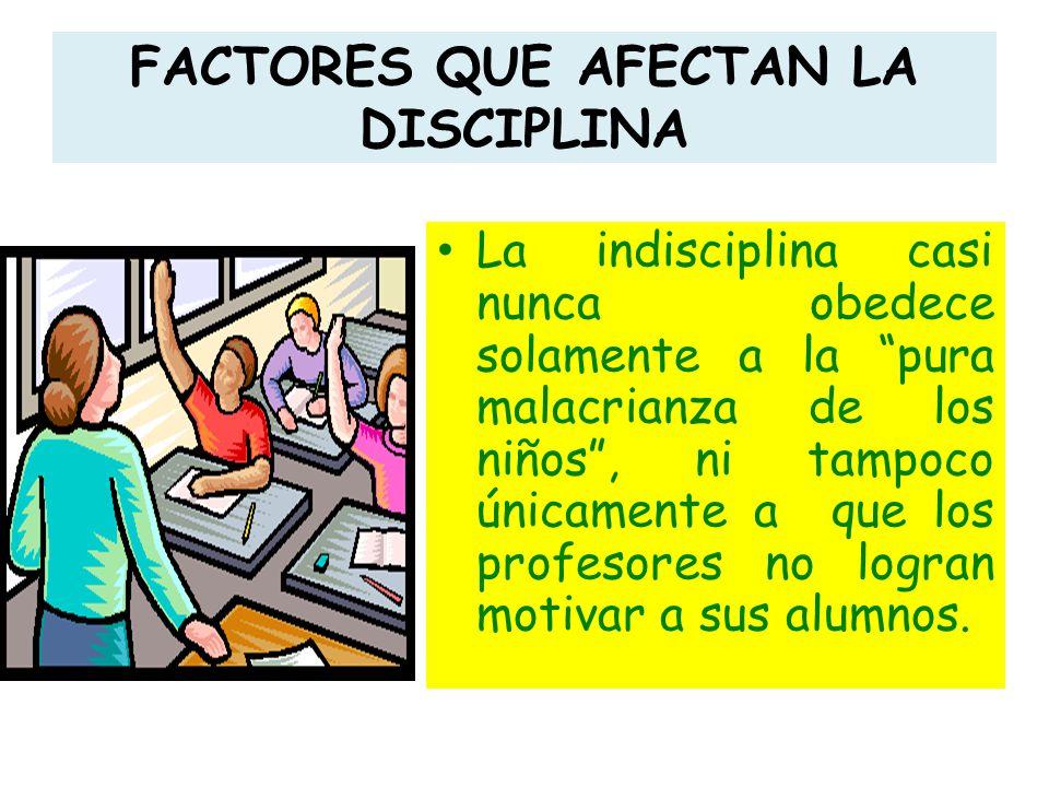 FACTORES QUE AFECTAN LA DISCIPLINA La indisciplina casi nunca obedece solamente a la pura malacrianza de los niños, ni tampoco únicamente a que los pr
