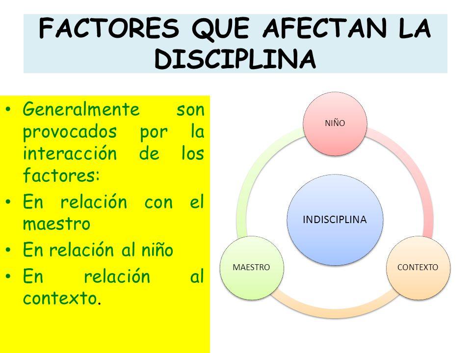 FACTORES QUE AFECTAN LA DISCIPLINA Generalmente son provocados por la interacción de los factores: En relación con el maestro En relación al niño En r