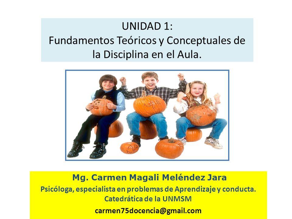 UNIDAD 1: Fundamentos Teóricos y Conceptuales de la Disciplina en el Aula. Mg. Carmen Magali Meléndez Jara Psicóloga, especialista en problemas de Apr