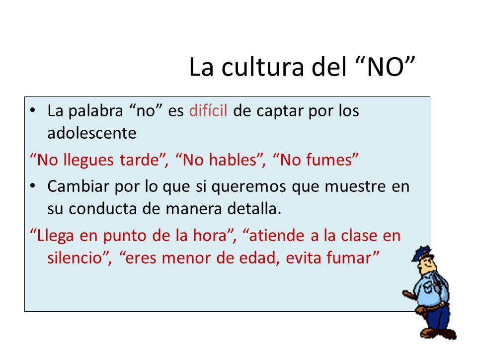 La cultura del NO La palabra no es difícil de captar por los adolescente No llegues tarde, No hables, No fumes Cambiar por lo que si queremos que mues