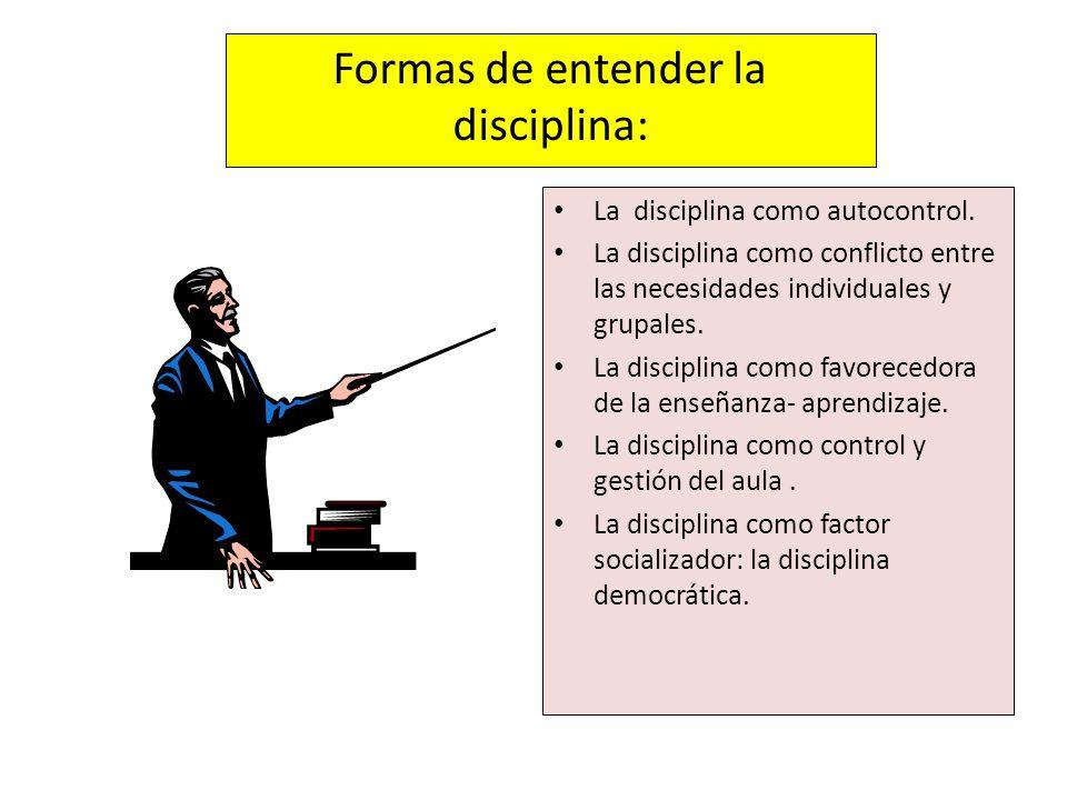 Formas de entender la disciplina: La disciplina como autocontrol. La disciplina como conflicto entre las necesidades individuales y grupales. La disci