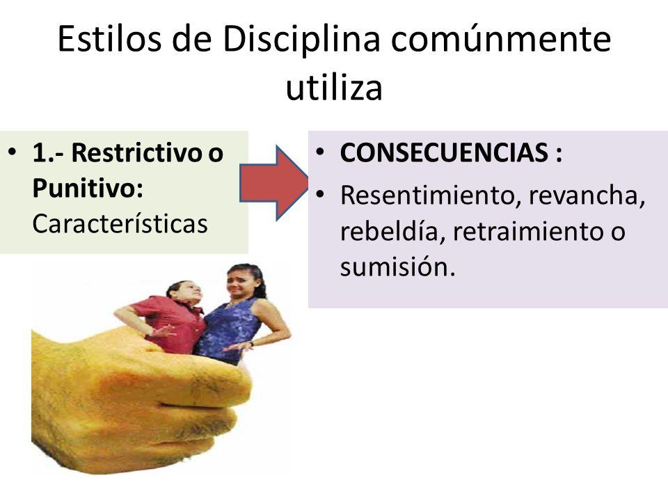 Estilos de Disciplina comúnmente utiliza 1.- Restrictivo o Punitivo: Características CONSECUENCIAS : Resentimiento, revancha, rebeldía, retraimiento o