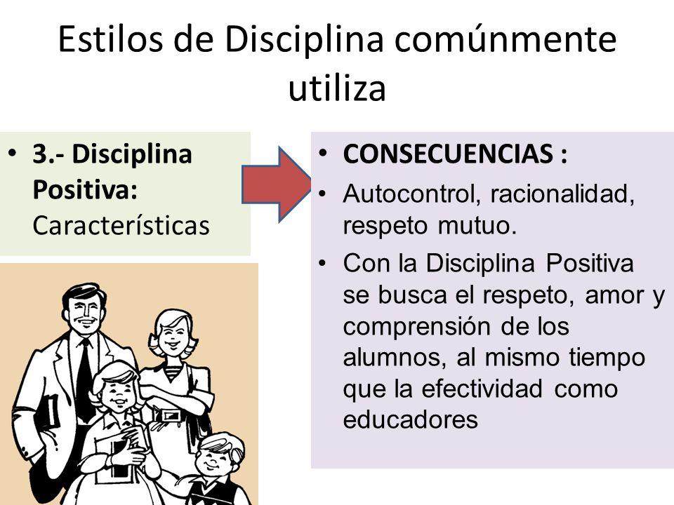 Estilos de Disciplina comúnmente utiliza 3.- Disciplina Positiva: Características CONSECUENCIAS : Autocontrol, racionalidad, respeto mutuo. Con la Dis