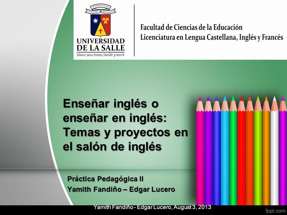 Enseñar inglés o enseñar en inglés: Temas y proyectos en el salón de inglés Práctica Pedagógica II Yamith Fandiño – Edgar Lucero Yamith Fandiño - Edga