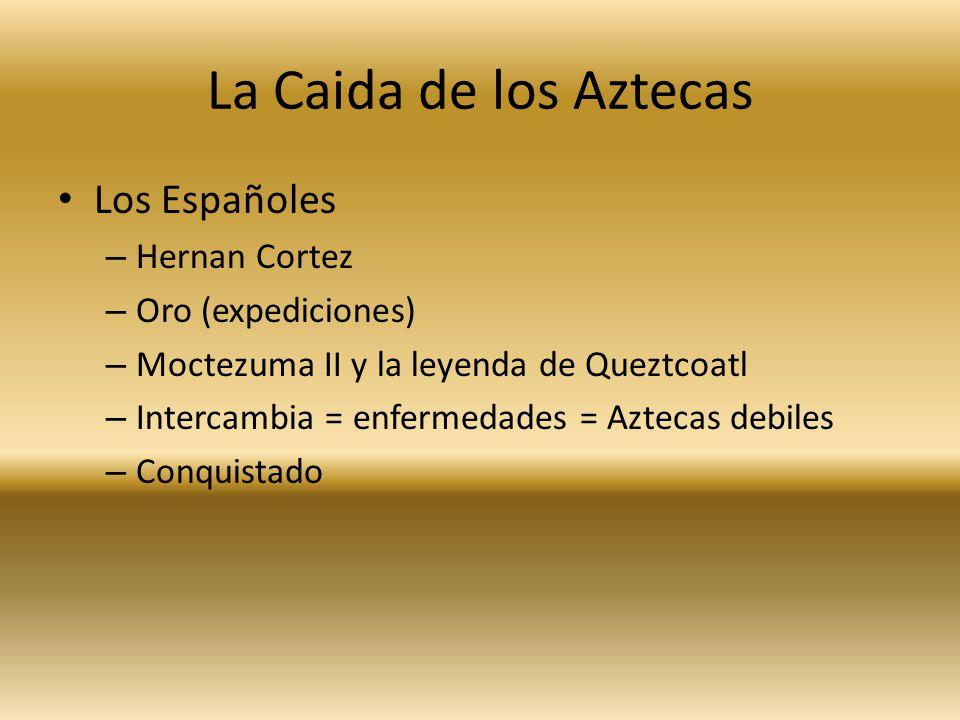 La Caida de los Aztecas Los Españoles – Hernan Cortez – Oro (expediciones) – Moctezuma II y la leyenda de Queztcoatl – Intercambia = enfermedades = Aztecas debiles – Conquistado