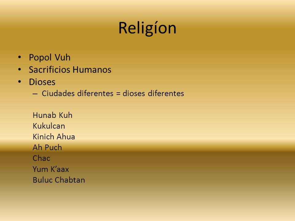Religíon Popol Vuh Sacrificios Humanos Dioses – Ciudades diferentes = dioses diferentes Hunab Kuh Kukulcan Kinich Ahua Ah Puch Chac Yum Kaax Buluc Chabtan