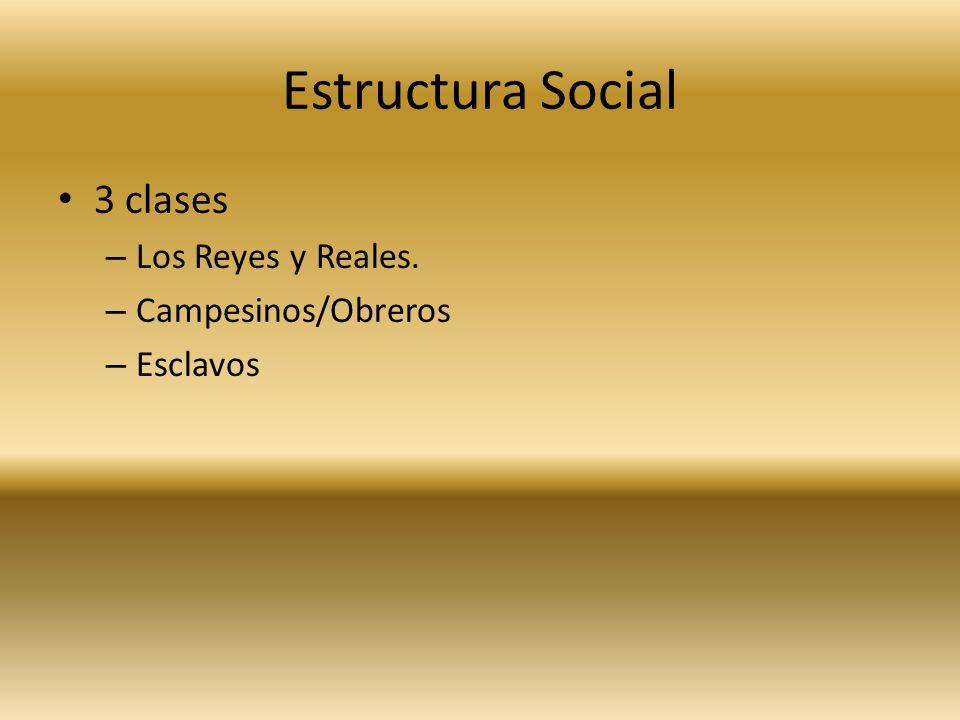 Estructura Social 3 clases – Los Reyes y Reales. – Campesinos/Obreros – Esclavos