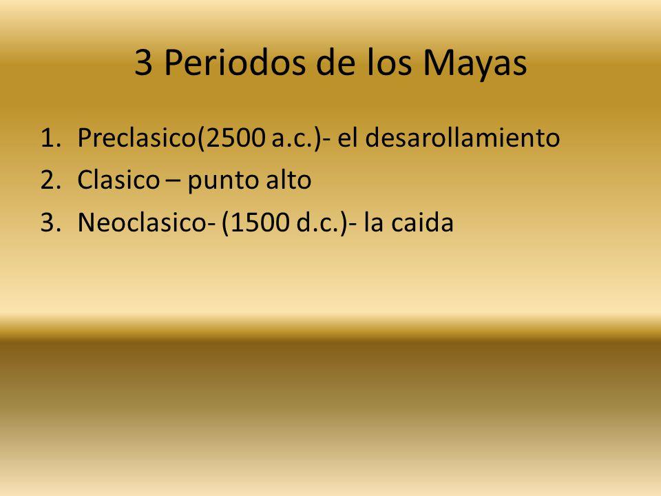 3 Periodos de los Mayas 1.Preclasico(2500 a.c.)- el desarollamiento 2.Clasico – punto alto 3.Neoclasico- (1500 d.c.)- la caida