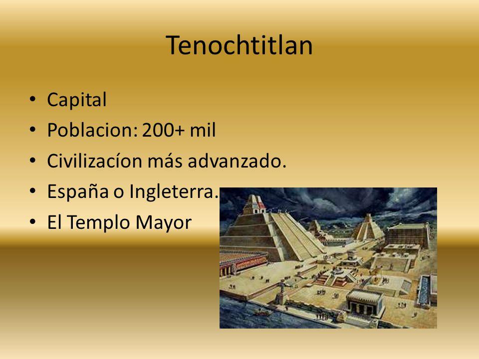Tenochtitlan Capital Poblacion: 200+ mil Civilizacíon más advanzado. España o Ingleterra. El Templo Mayor