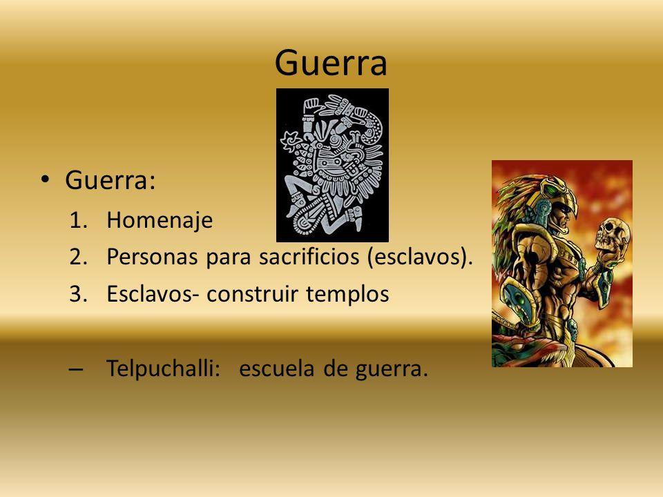 Guerra Guerra: 1.Homenaje 2.Personas para sacrificios (esclavos). 3.Esclavos- construir templos – Telpuchalli: escuela de guerra.