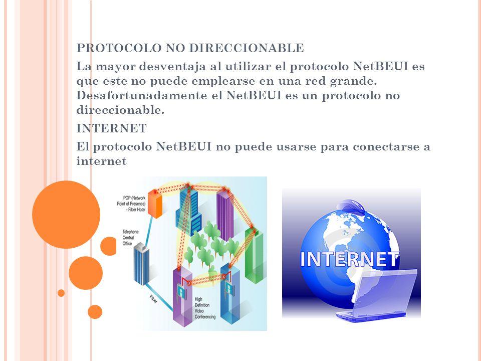 PROTOCOLO NO DIRECCIONABLE La mayor desventaja al utilizar el protocolo NetBEUI es que este no puede emplearse en una red grande. Desafortunadamente e