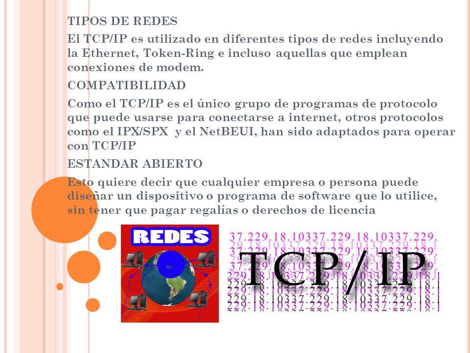 TIPOS DE REDES El TCP/IP es utilizado en diferentes tipos de redes incluyendo la Ethernet, Token-Ring e incluso aquellas que emplean conexiones de mod