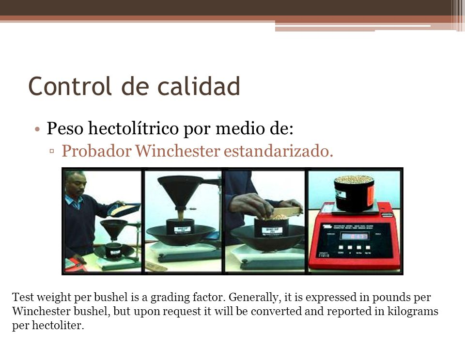 Control de calidad Peso hectolítrico por medio de: Probador Winchester estandarizado. Test weight per bushel is a grading factor. Generally, it is exp